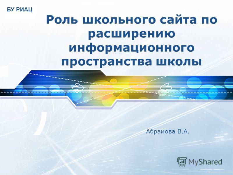 LOGO Роль школьного сайта по расширению информационного пространства школы Абрамова В.А. БУ РИАЦ