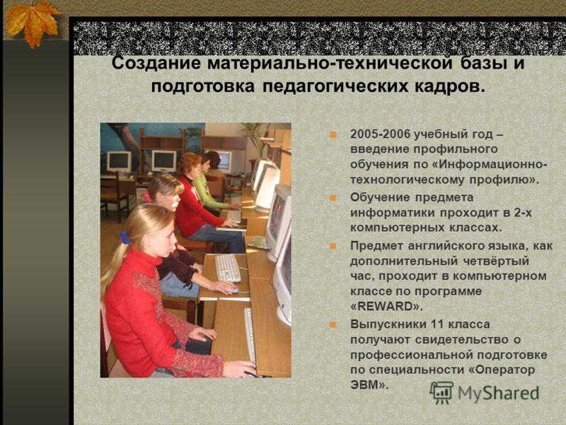 Создание материально-технической базы и подготовка педагогических кадров. 2005-2006 учебный год – введение профильного обучения по «Информационно- технологическому профилю». Обучение предмета информатики проходит в 2-х компьютерных классах. Предмет а