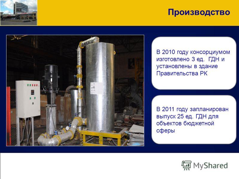 Производство В 2010 году консорциумом изготовлено 3 ед. ГДН и установлены в здание Правительства РК В 2011 году запланирован выпуск 25 ед. ГДН для объектов бюджетной сферы