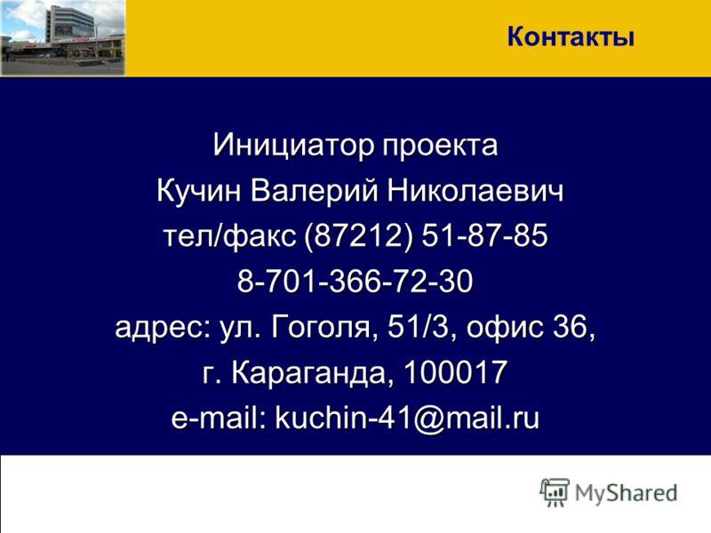 Инициатор проекта Кучин Валерий Николаевич Кучин Валерий Николаевич тел/факс (87212) 51-87-85 8-701-366-72-30 адрес: ул. Гоголя, 51/3, офис 36, г. Караганда, 100017 e-mail: kuchin-41@mail.ru Контакты