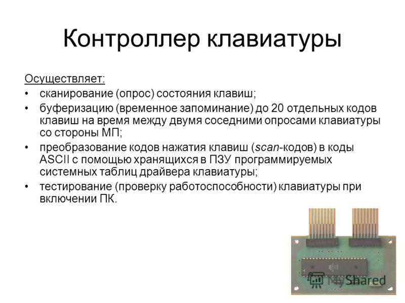 Контроллер клавиатуры Осуществляет: сканирование (опрос) состояния клавиш; буферизацию (временное запоминание) до 20 отдельных кодов клавиш на время между двумя соседними опросами клавиатуры со стороны МП; преобразование кодов нажатия клавиш (scan-ко