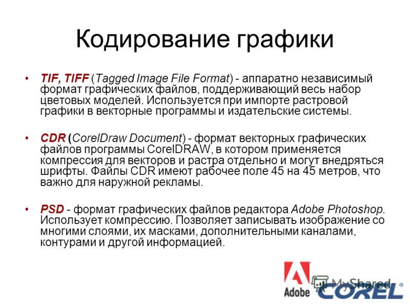 Кодирование графики TIF, TIFF (Tagged Image File Format) - аппаратно независимый формат графических файлов, поддерживающий весь набор цветовых моделей. Используется при импорте растровой графики в векторные программы и издательские системы. CDR (Core