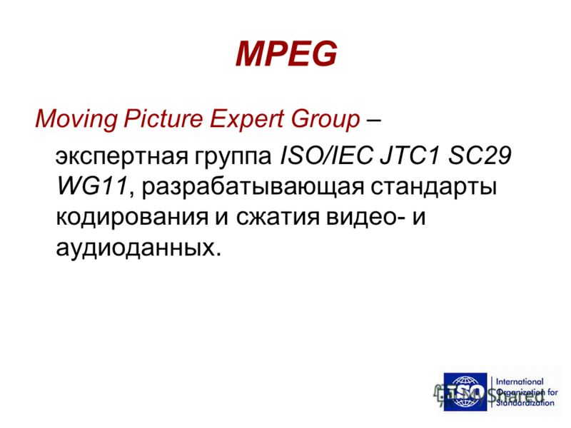 MPEG Moving Picture Expert Group – экспертная группа ISO/IEC JTC1 SC29 WG11, разрабатывающая стандарты кодирования и сжатия видео- и аудиоданных.