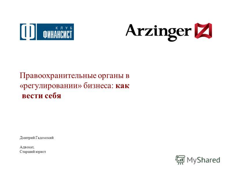 Правоохранительные органы в «регулировании» бизнеса: как вести себя Дмитрий Гадомский Адвокат, Старший юрист