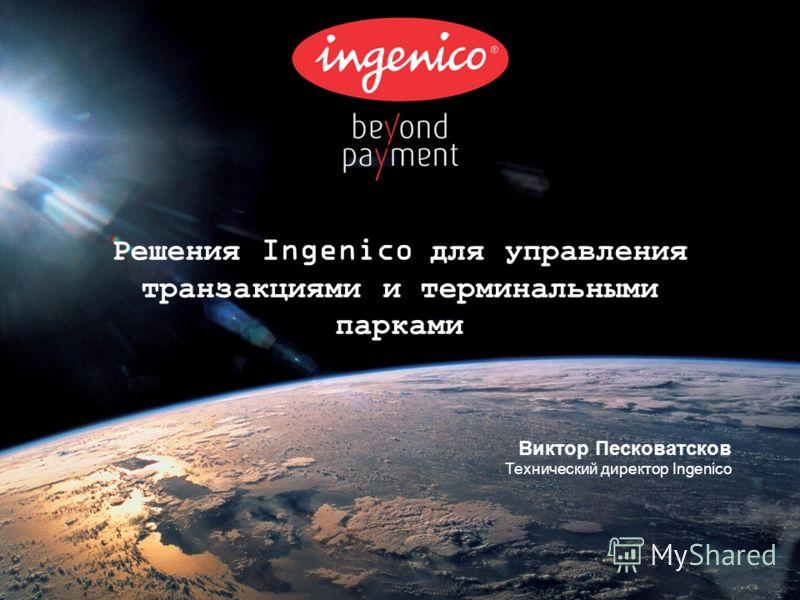 Решения Ingenico для управления транзакциями и терминальными парками Виктор Песковатсков Технический директор Ingenico