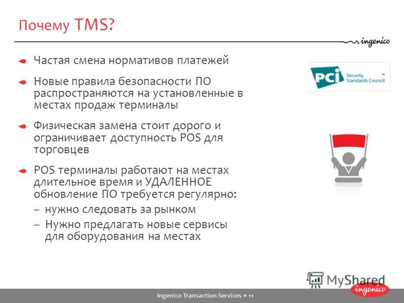 Ingenico Transaction Services 11 Почему TMS? Частая смена нормативов платежей Новые правила безопасности ПО распространяются на установленные в местах продаж терминалы Физическая замена стоит дорого и ограничивает доступность POS для торговцев POS те