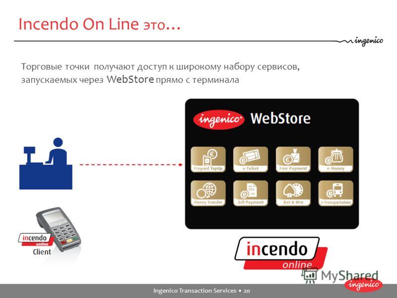 Ingenico Transaction Services 20 Incendo On Line это … Торговые точки получают доступ к широкому набору сервисов, запускаемых через WebStore прямо с терминала