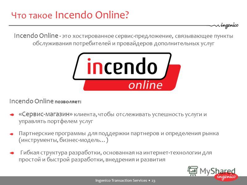 Ingenico Transaction Services 23 Что такое Incendo Online? Incendo Online - это хостированное сервис-предложение, связывающее пункты обслуживания потребителей и провайдеров дополнительных услуг Incendo Online позволяет: «Сервис-магазин» клиента, чтоб