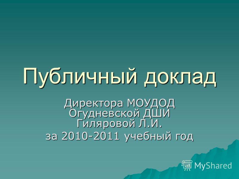 Публичный доклад Директора МОУДОД Огудневской ДШИ Гиляровой Л.И. за 2010-2011 учебный год