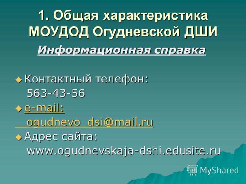 1. Общая характеристика МОУДОД Огудневской ДШИ Информационная справка Информационная справка Контактный телефон: Контактный телефон: 563-43-56 563-43-56 e-mail: e-mail: e-mail: e-mail: ogudnevo_dsi@mail.ru ogudnevo_dsi@mail.ru Адрес сайта: Адрес сайт