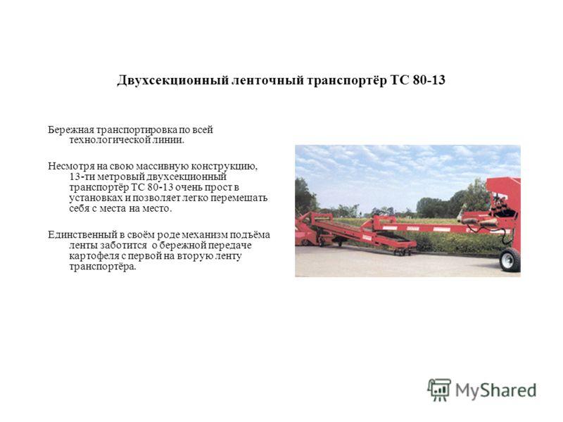 Двухсекционный ленточный транспортёр TC 80-13 Бережная транспортировка по всей технологической линии. Несмотря на свою массивную конструкцию, 13-ти метровый двухсекционный транспортёр TC 80-13 очень прост в установках и позволяет легко перемещать себ