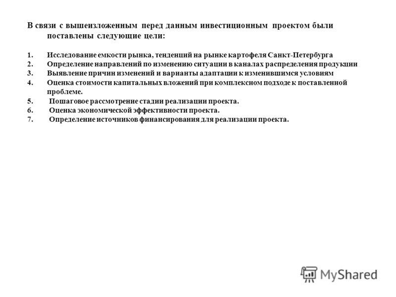 В связи с вышеизложенным перед данным инвестиционным проектом были поставлены следующие цели: 1.Исследование емкости рынка, тенденций на рынке картофеля Санкт-Петербурга 2.Определение направлений по изменению ситуации в каналах распределения продукци