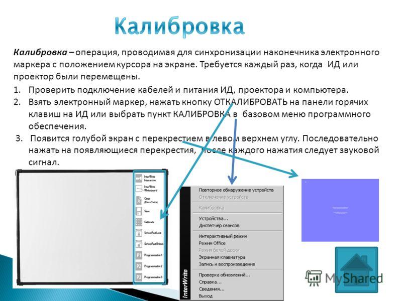 1.Проверить подключение кабелей и питания ИД, проектора и компьютера. 2.Взять электронный маркер, нажать кнопку ОТКАЛИБРОВАТЬ на панели горячих клавиш на ИД или выбрать пункт КАЛИБРОВКА в базовом меню программного обеспечения. 3. Появится голубой экр