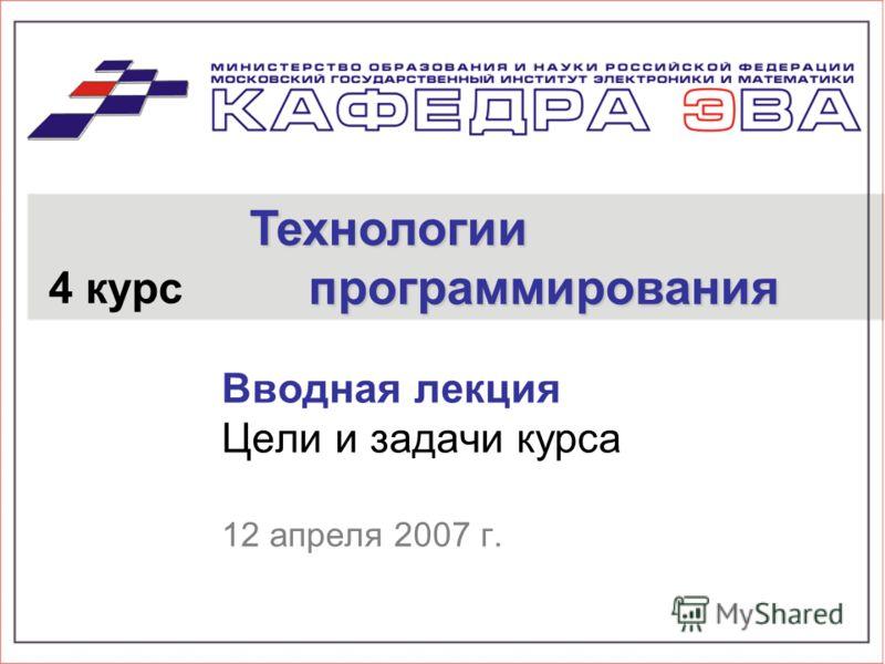 Вводная лекция Цели и задачи курса 12 апреля 2007 г. 4 курс Технологии программирования