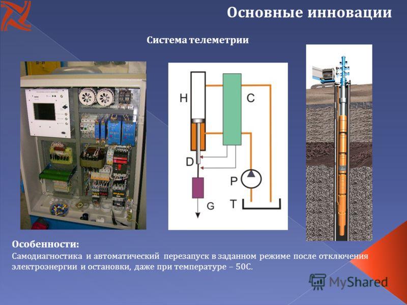 Основные инновации Система телеметрии Особенности: Самодиагностика и автоматический перезапуск в заданном режиме после отключения электроэнергии и остановки, даже при температуре – 50С.