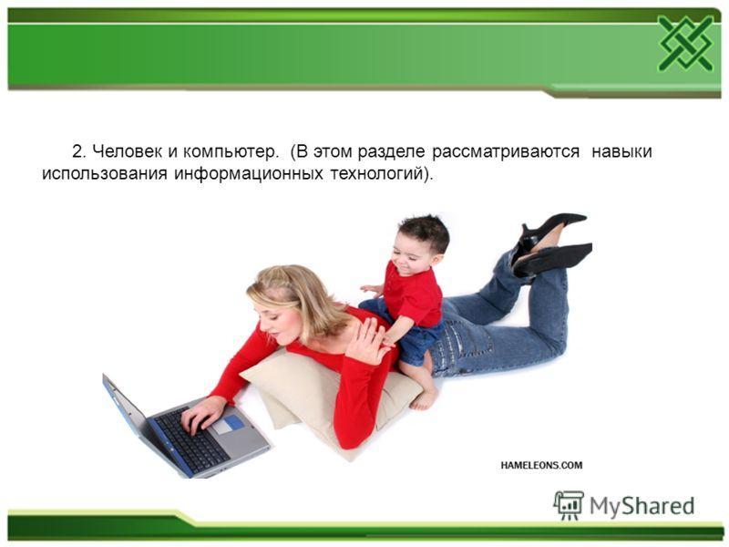 2. Человек и компьютер. (В этом разделе рассматриваются навыки использования информационных технологий).