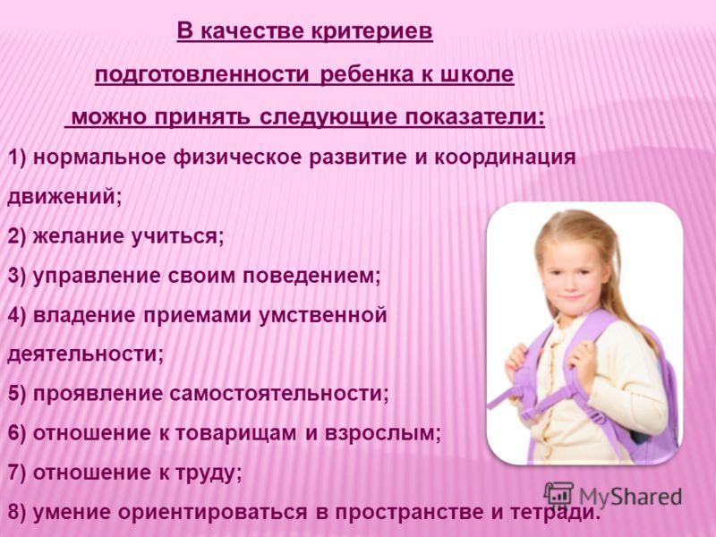 В качестве критериев подготовленности ребенка к школе можно принять следующие показатели: 1) нормальное физическое развитие и координация движений; 2) желание учиться; 3) управление своим поведением; 4) владение приемами умственной деятельности; 5) п