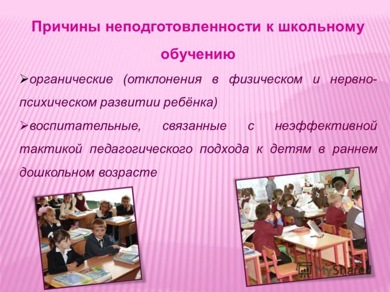 Причины неподготовленности к школьному обучению органические (отклонения в физическом и нервно- психическом развитии ребёнка) воспитательные, связанные с неэффективной тактикой педагогического подхода к детям в раннем дошкольном возрасте