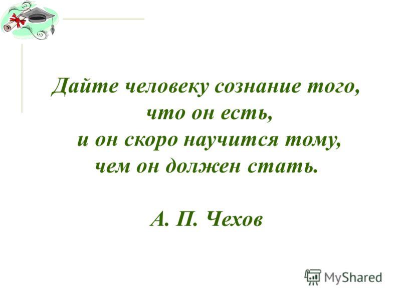 Дайте человеку сознание того, что он есть, и он скоро научится тому, чем он должен стать. А. П. Чехов
