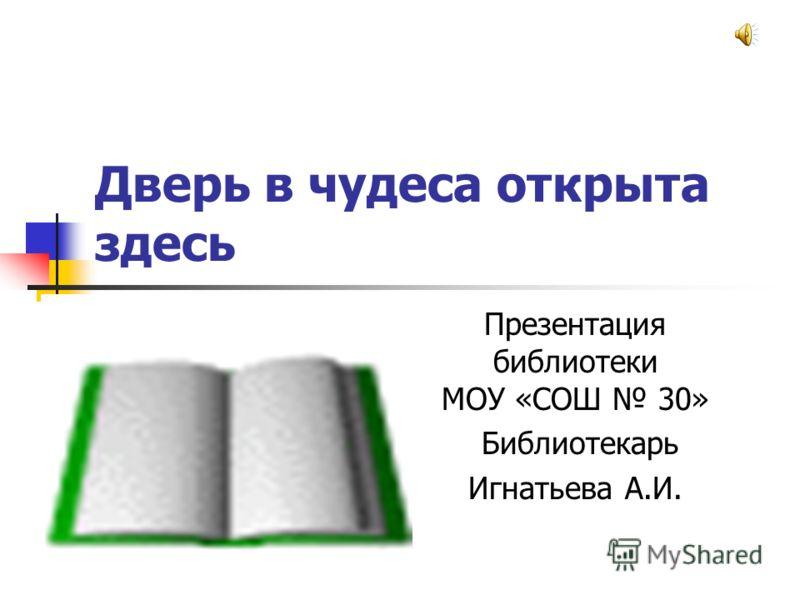Дверь в чудеса открыта здесь Презентация библиотеки МОУ «СОШ 30» Библиотекарь Игнатьева А.И.