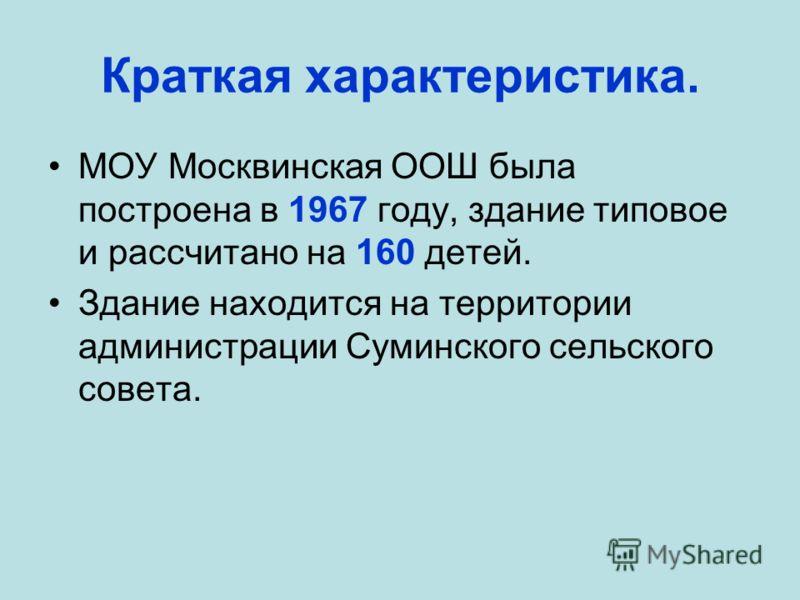 Краткая характеристика. МОУ Москвинская ООШ была построена в 1967 году, здание типовое и рассчитано на 160 детей. Здание находится на территории администрации Суминского сельского совета.