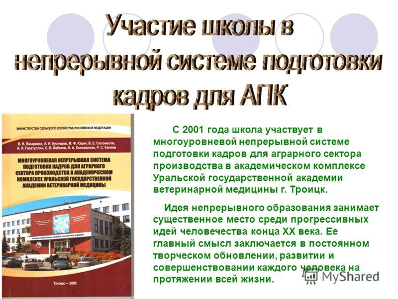 С 2001 года школа участвует в многоуровневой непрерывной системе подготовки кадров для аграрного сектора производства в академическом комплексе Уральской государственной академии ветеринарной медицины г. Троицк. Идея непрерывного образования занимает
