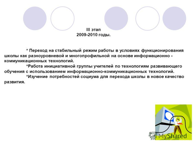 III этап 2009-2010 годы. * Переход на стабильный режим работы в условиях функционирования школы как разноуровневой и многопрофильной на основе информационно - коммуникационных технологий. *Работа инициативной группы учителей по технологиям развивающе