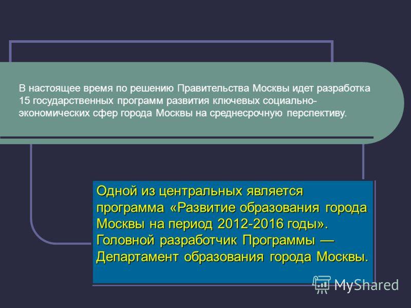 В настоящее время по решению Правительства Москвы идет разработка 15 государственных программ развития ключевых социально- экономических сфер города Москвы на среднесрочную перспективу. Одной из центральных является программа «Развитие образования го