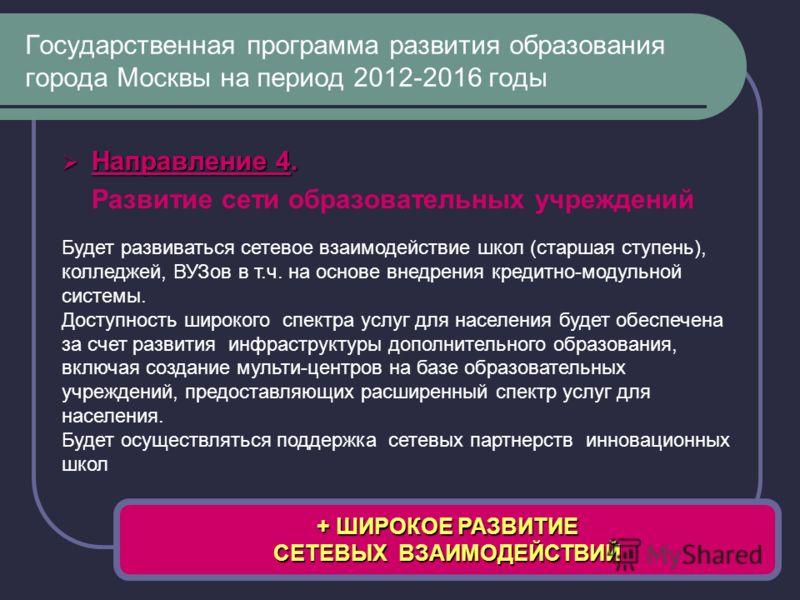 Направление 4. Направление 4. Развитие сети образовательных учреждений Государственная программа развития образования города Москвы на период 2012-2016 годы + ШИРОКОЕ РАЗВИТИЕ СЕТЕВЫХ ВЗАИМОДЕЙСТВИЙ Будет развиваться сетевое взаимодействие школ (стар