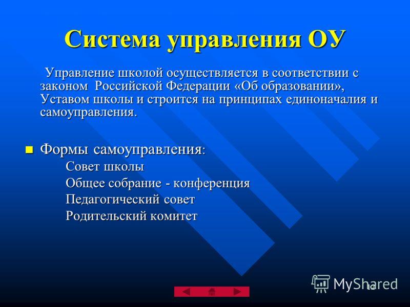 12 Система управления ОУ Управление школой осуществляется в соответствии с законом Российской Федерации «Об образовании», Уставом школы и строится на принципах единоначалия и самоуправления. Управление школой осуществляется в соответствии с законом Р