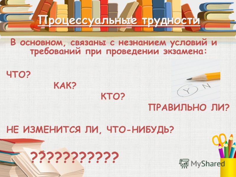 Процессуальные трудности В основном, связаны с незнанием условий и требований при проведении экзамена: ЧТО? КАК? КТО? ПРАВИЛЬНО ЛИ? НЕ ИЗМЕНИТСЯ ЛИ, ЧТО-НИБУДЬ? ???????????