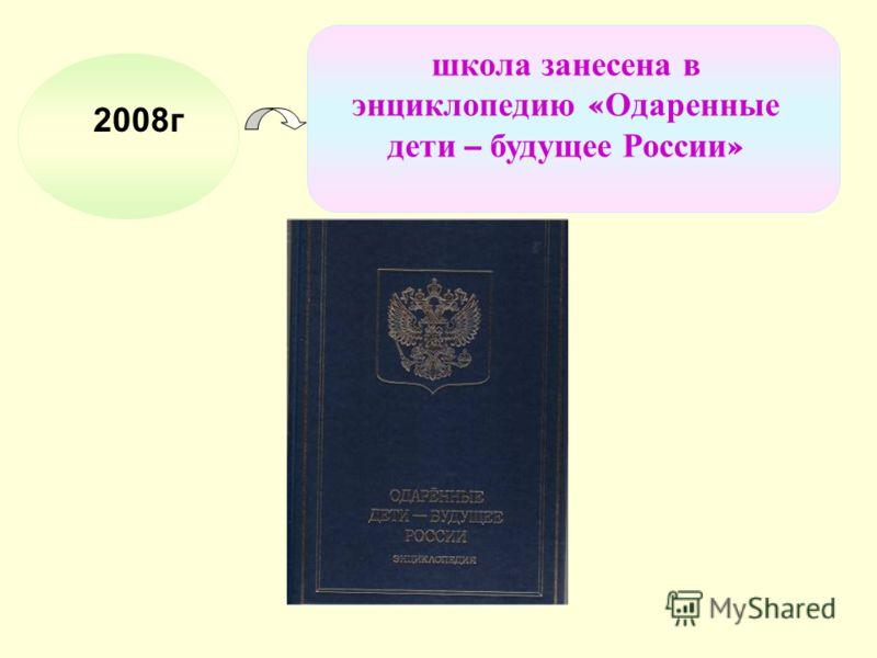 2008г школа занесена в энциклопедию « Одаренные дети – будущее России »
