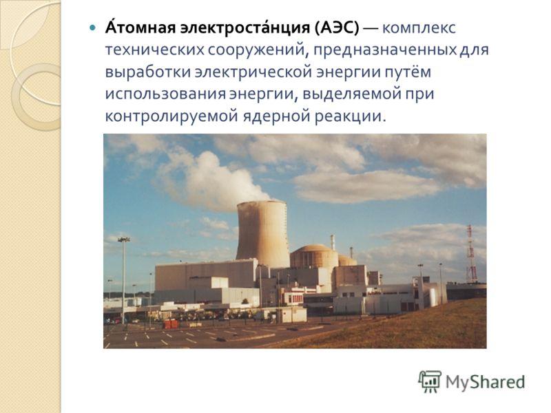 Атомная электростанция ( АЭС ) комплекс технических сооружений, предназначенных для выработки электрической энергии путём использования энергии, выделяемой при контролируемой ядерной реакции.