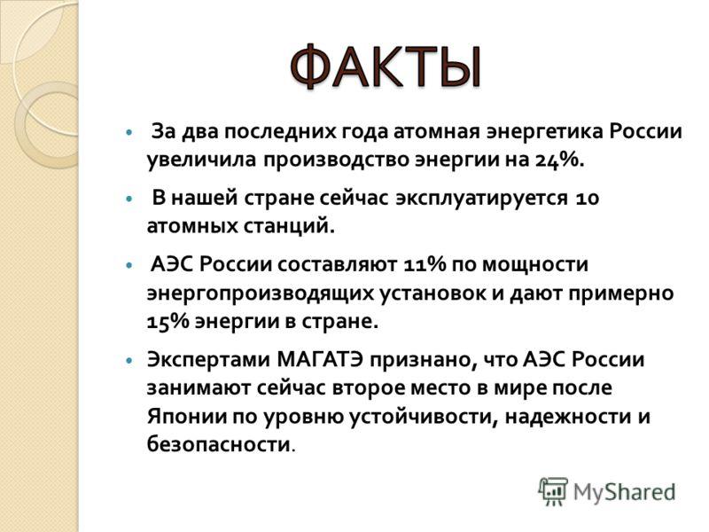 За два последних года атомная энергетика России увеличила производство энергии на 24%. В нашей стране сейчас эксплуатируется 10 атомных станций. АЭС России составляют 11% по мощности энергопроизводящих установок и дают примерно 15% энергии в стране.