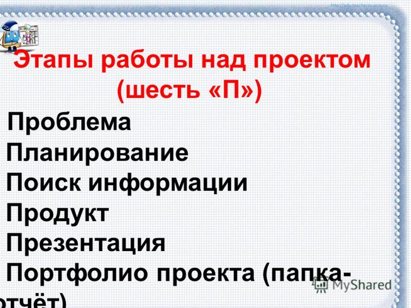 Этапы работы над проектом (шесть «П») Проблема Планирование Поиск информации Продукт Презентация Портфолио проекта (папка- отчёт)