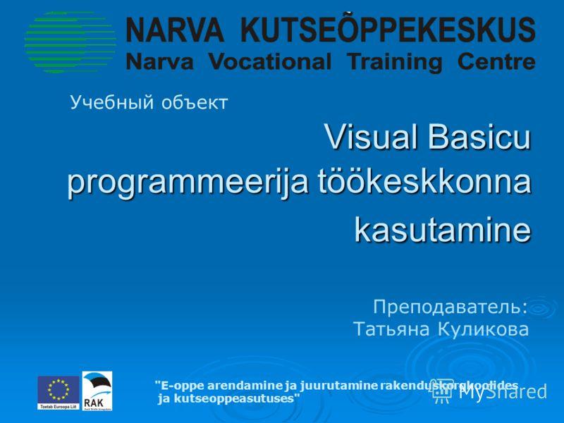 Visual Basicu programmeerija töökeskkonna kasutamine Visual Basicu programmeerija töökeskkonna kasutamine Учебный объект E-oppe arendamine ja juurutamine rakenduskorgkoolides ja kutseoppeasutuses Преподаватель: Татьяна Куликова