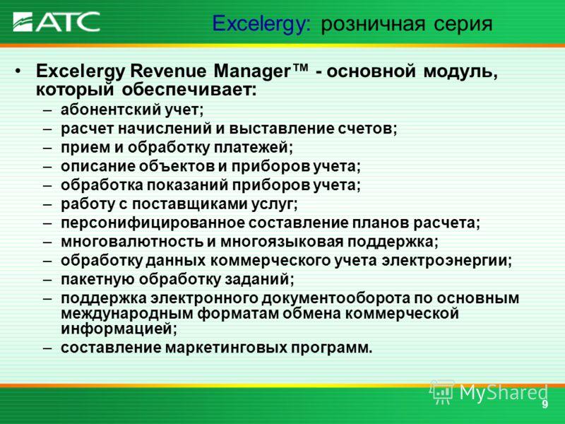 9 Excelergy: розничная серия Excelergy Revenue Manager - основной модуль, который обеспечивает: –абонентский учет; –расчет начислений и выставление счетов; –прием и обработку платежей; –описание объектов и приборов учета; –обработка показаний приборо