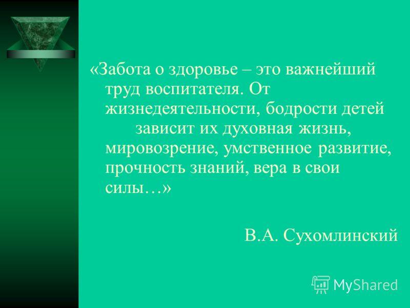 «Забота о здоровье – это важнейший труд воспитателя. От жизнедеятельности, бодрости детей зависит их духовная жизнь, мировозрение, умственное развитие, прочность знаний, вера в свои силы…» В.А. Сухомлинский