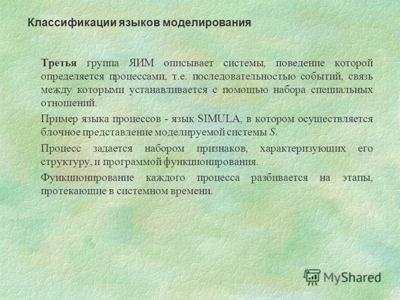 Третья группа ЯИМ описывает системы, поведение которой определяется процессами, т.е. последовательностью событий, связь между которыми устанавливается с помощью набора специальных отношений. Пример языка процессов - язык SIMULA, в котором осуществляе