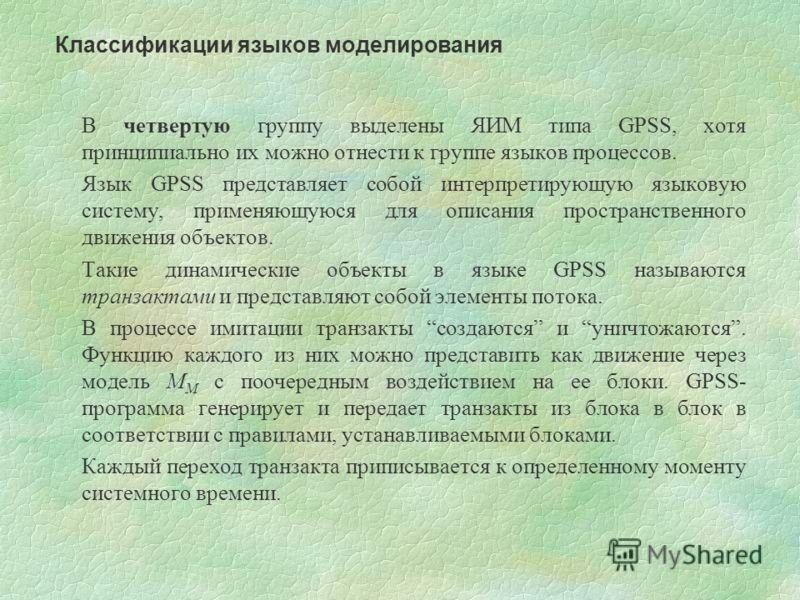 В четвертую группу выделены ЯИМ типа GPSS, хотя принципиально их можно отнести к группе языков процессов. Язык GPSS представляет собой интерпретирующую языковую систему, применяющуюся для описания пространственного движения объектов. Такие динамическ