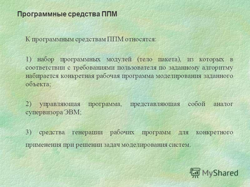 К программным средствам ППМ относятся: 1) набор программных модулей (тело пакета), из которых в соответствии с требованиями пользователя по заданному алгоритму набирается конкретная рабочая программа моделирования заданного объекта; 2) управляющая пр