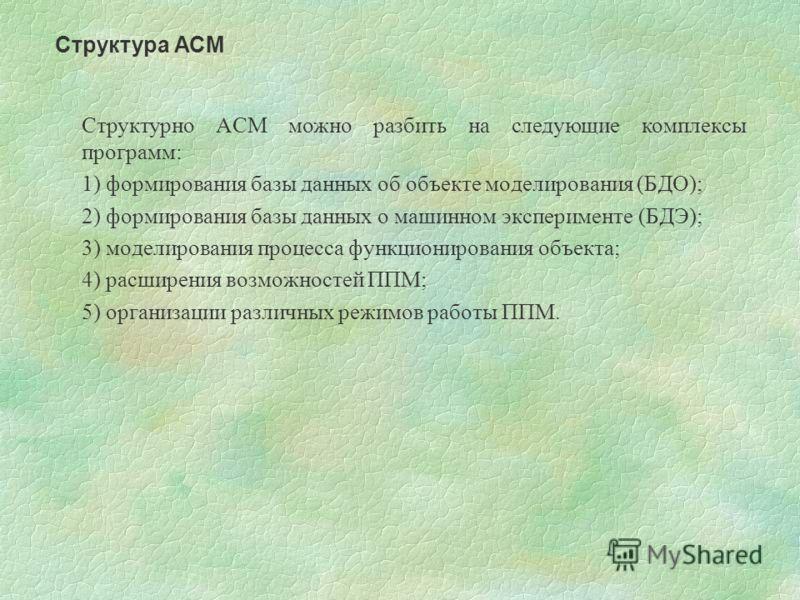 Структурно АСМ можно разбить на следующие комплексы программ: 1) формирования базы данных об объекте моделирования (БДО); 2) формирования базы данных о машинном эксперименте (БДЭ); 3) моделирования процесса функционирования объекта; 4) расширения воз