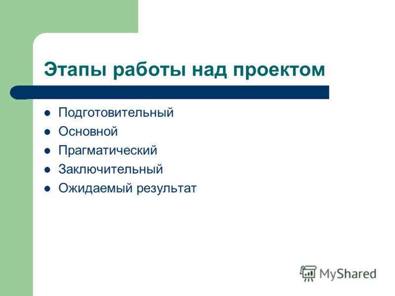 Этапы работы над проектом Подготовительный Основной Прагматический Заключительный Ожидаемый результат