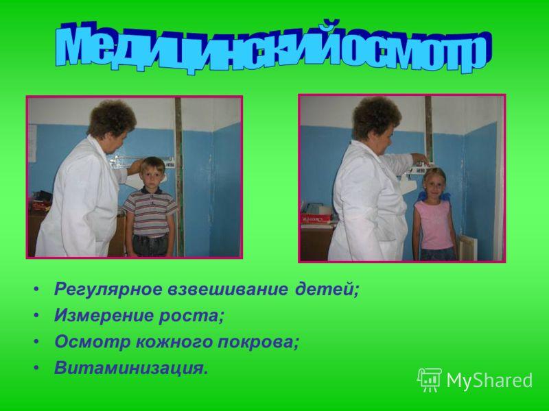 Регулярное взвешивание детей; Измерение роста; Осмотр кожного покрова; Витаминизация.