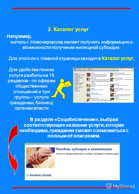 2. Каталог услуг Например, житель г. Новочеркасска желает получить информацию о возможности получении жилищной субсидии. Для этого он с главной страницы заходит в Каталог услуг, Для удобства поиска услуги разбиты на 15 разделов - по сферам общественн