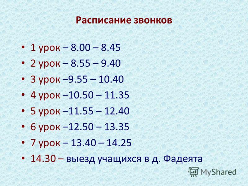 Расписание звонков 1 урок – 8.00 – 8.45 2 урок – 8.55 – 9.40 3 урок –9.55 – 10.40 4 урок –10.50 – 11.35 5 урок –11.55 – 12.40 6 урок –12.50 – 13.35 7 урок – 13.40 – 14.25 14.30 – выезд учащихся в д. Фадеята