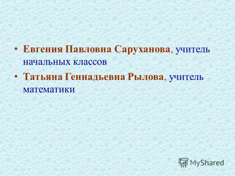 Евгения Павловна Саруханова, учитель начальных классов Татьяна Геннадьевна Рылова, учитель математики