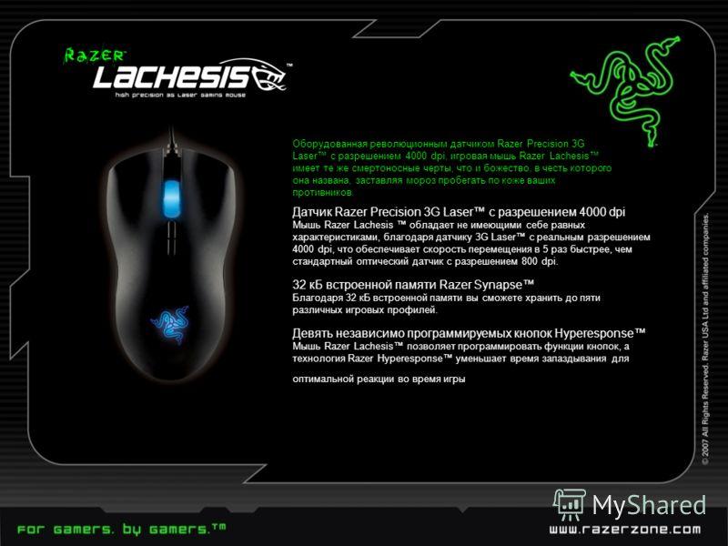 Оборудованная революционным датчиком Razer Precision 3G Laser с разрешением 4000 dpi, игровая мышь Razer Lachesis имеет те же смертоносные черты, что и божество, в честь которого она названа, заставляя мороз пробегать по коже ваших противников. Датчи