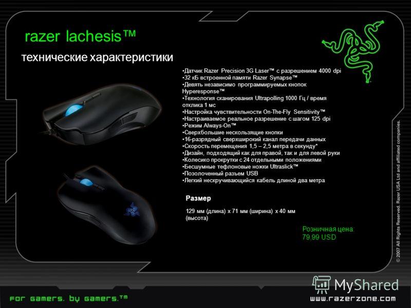 Датчик Razer Precision 3G Laser с разрешением 4000 dpi 32 кБ встроенной памяти Razer Synapse Девять независимо программируемых кнопок Hyperesponse Технология сканирования Ultrapolling 1000 Гц / время отклика 1 мс Настройка чувствительности On-The-Fly