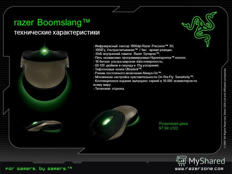 технические характеристики razer Boomslang Розничная цена: 97,99 USD - Инфракрасный сенсор 1800dpi Razer Precision 3G; - 1000Гц Ультрасчитывание / 1мс - время реакции; - 32кБ внутренней памяти Razer Synapse; - Пять независимо программируемых Hyperesp